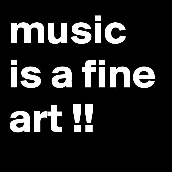 music is a fine art !!
