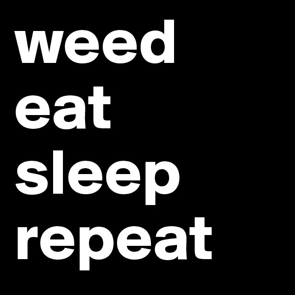 weed eat sleep repeat