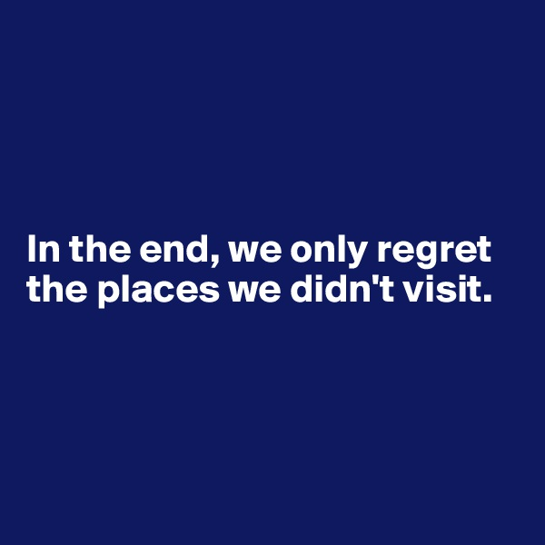 In the end, we only regret the places we didn't visit.