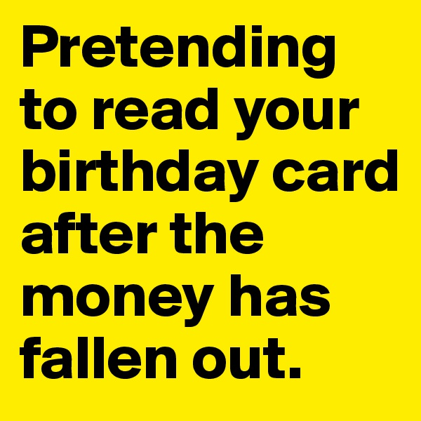 Pretending to read your birthday card after the money has fallen out.