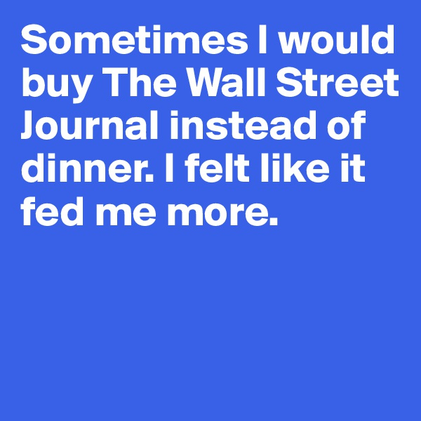 Sometimes I would buy The Wall Street Journal instead of dinner. I felt like it fed me more.