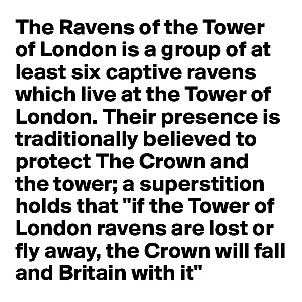 "The Ravens of the Tower of London is a group of at least six captive ravens which live at the Tower of London. Their presence is traditionally believed to protect The Crown and the tower; a superstition holds that ""if the Tower of London ravens are lost or fly away, the Crown will fall and Britain with it"""
