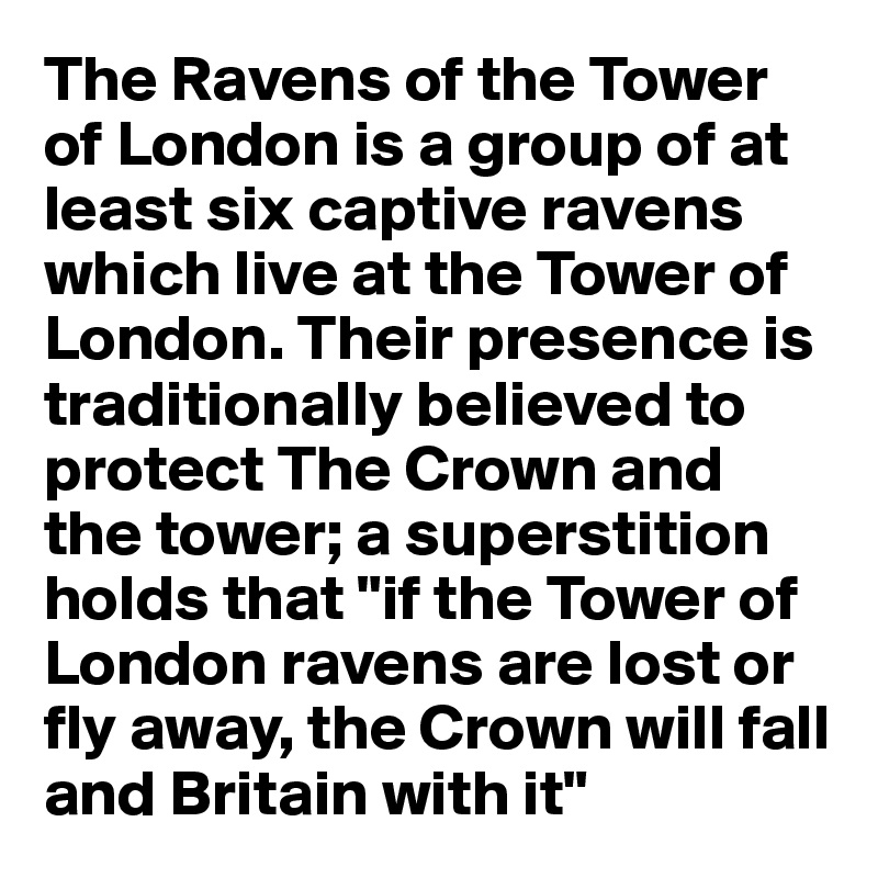 """The Ravens of the Tower of London is a group of at least six captive ravens which live at the Tower of London. Their presence is traditionally believed to protect The Crown and the tower; a superstition holds that """"if the Tower of London ravens are lost or fly away, the Crown will fall and Britain with it"""""""