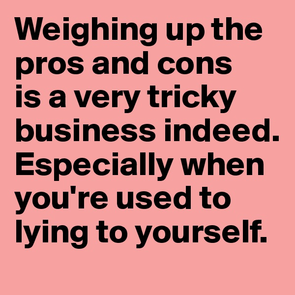 Weighing up the pros and cons  is a very tricky business indeed. Especially when you're used to lying to yourself.