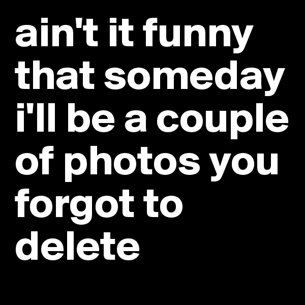 ain't it funny that someday i'll be a couple of photos you forgot to delete