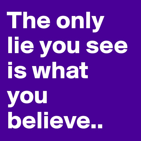 The only lie you see is what you believe..