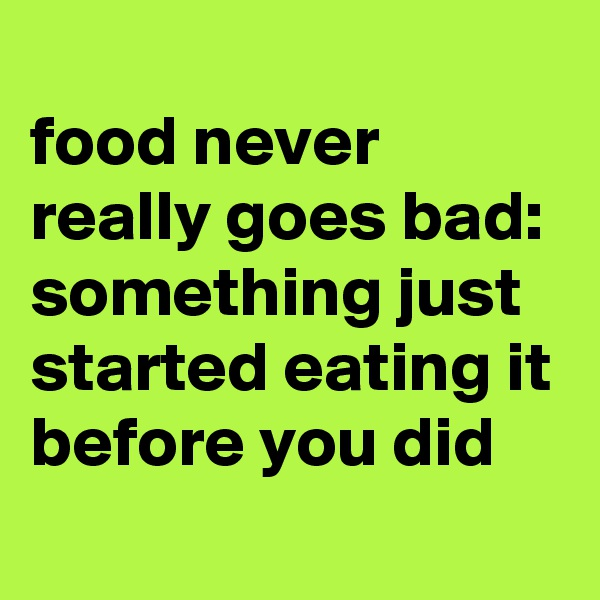 food never really goes bad: something just started eating it before you did