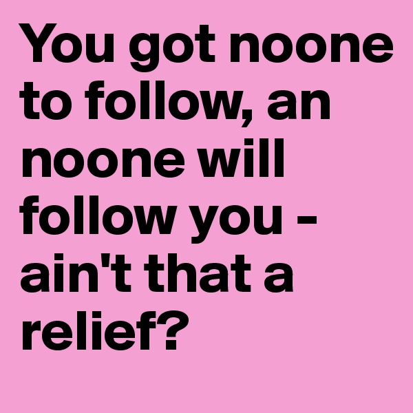 You got noone to follow, an noone will follow you - ain't that a relief?