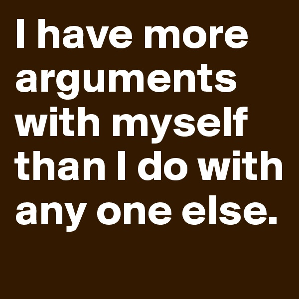 I have more arguments with myself than I do with any one else.