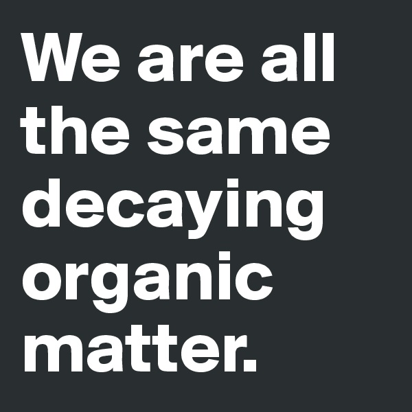 We are all the same decaying organic matter.