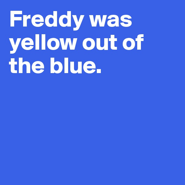 Freddy was yellow out of the blue.