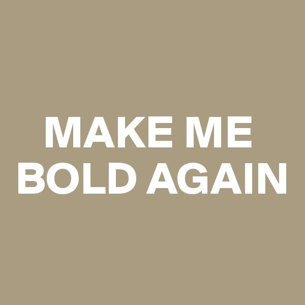 MAKE ME BOLD AGAIN