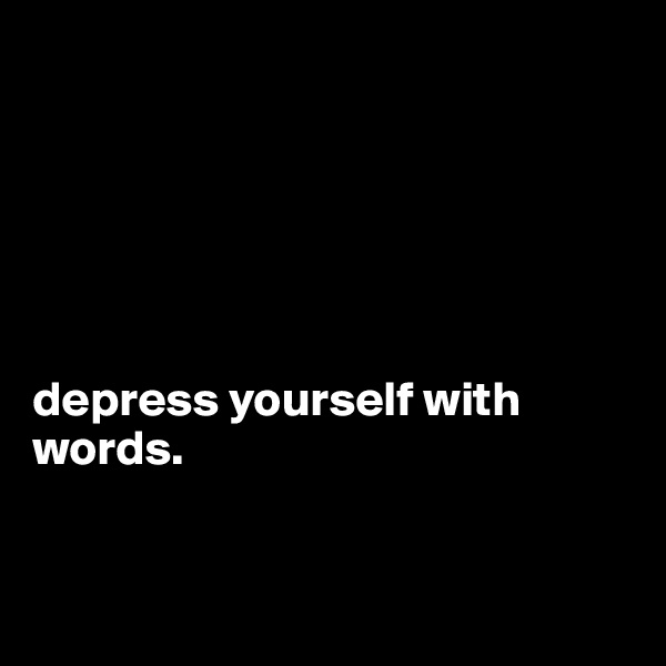 depress yourself with words.
