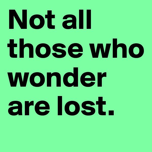 Not all those who wonder are lost.