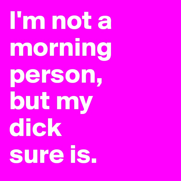 I'm not a morning person,  but my  dick  sure is.