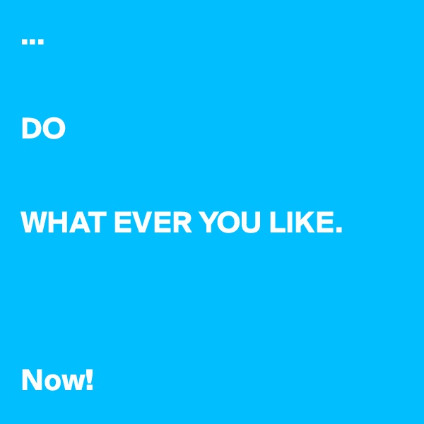 ...   DO   WHAT EVER YOU LIKE.     Now!