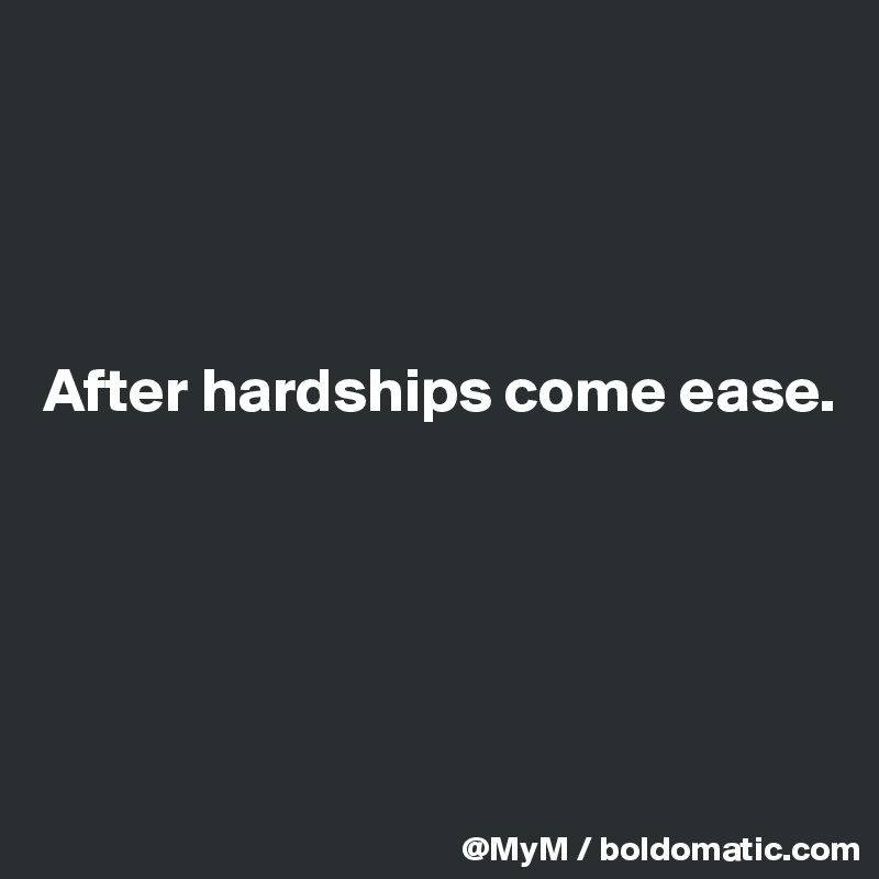 After hardships come ease.