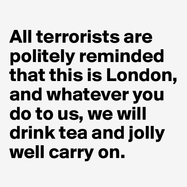 All terrorists are politely reminded that this is London, and whatever you do to us, we will drink tea and jolly well carry on.