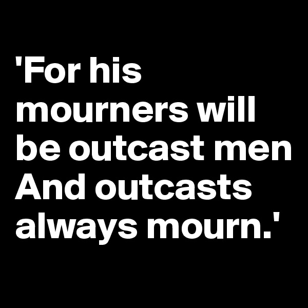 'For his mourners will be outcast men And outcasts always mourn.'