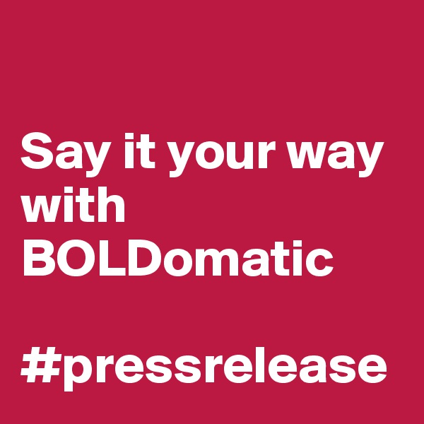 Say it your way with  BOLDomatic  #pressrelease