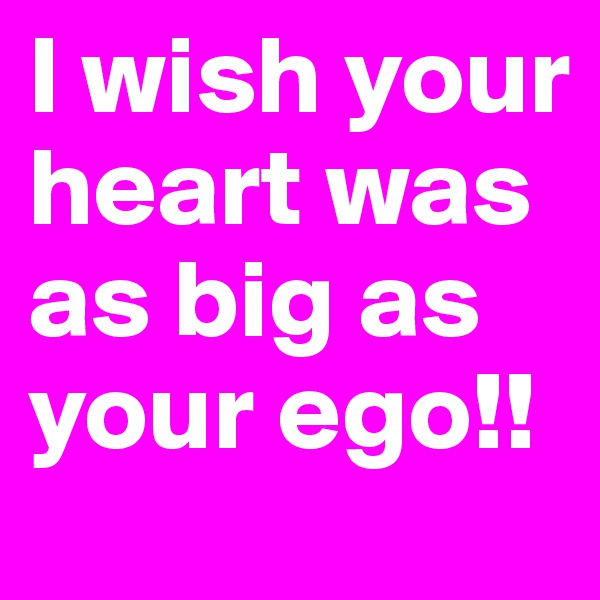 I wish your heart was as big as your ego!!