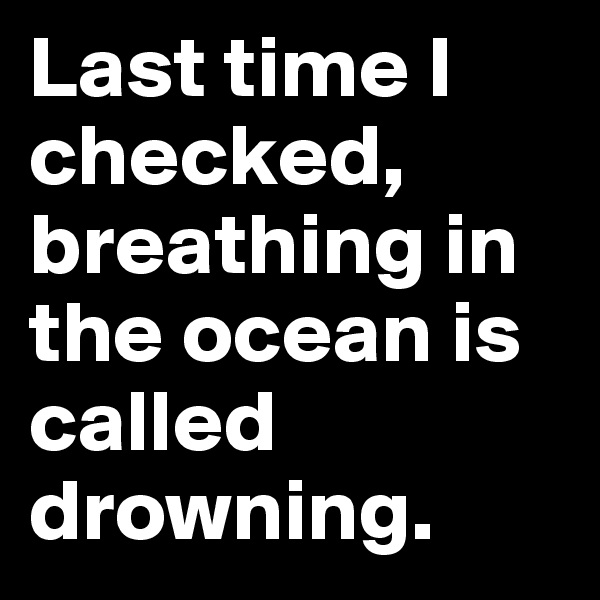 Last time I checked, breathing in the ocean is called drowning.
