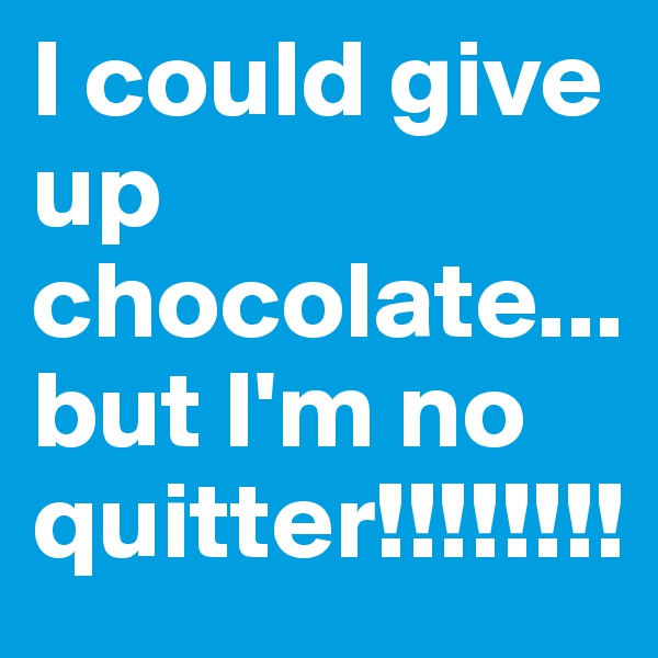 I could give up chocolate... but I'm no quitter!!!!!!!!