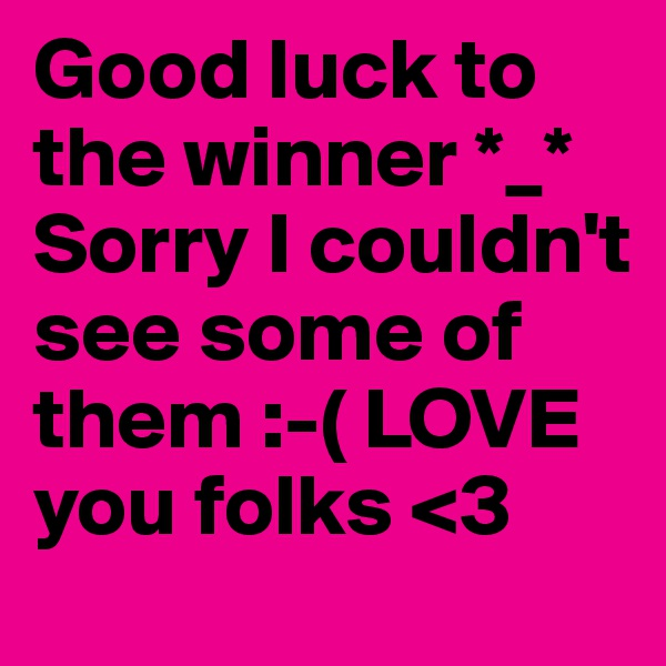 Good luck to the winner *_* Sorry I couldn't see some of them :-( LOVE you folks <3