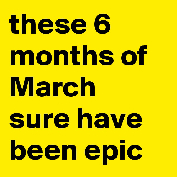 these 6 months of March sure have been epic