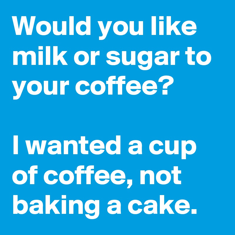 Would you like milk or sugar to your coffee?   I wanted a cup of coffee, not baking a cake.