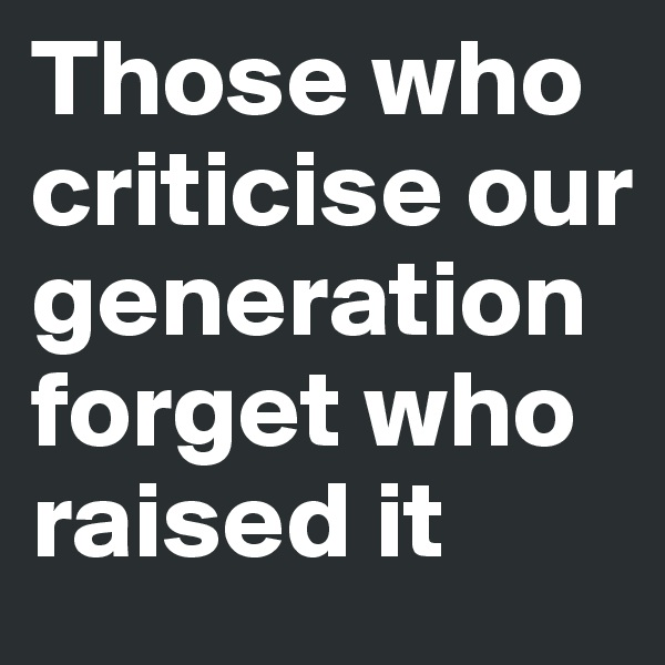 Those who criticise our  generation forget who raised it