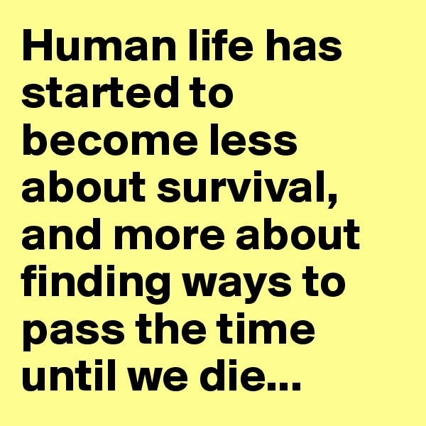 Human life has started to become less about survival, and more about finding ways to pass the time until we die...