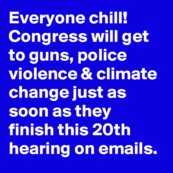Everyone chill! Congress will get to guns, police violence & climate change just as soon as they finish this 20th hearing on emails.