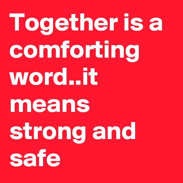 Together is a comforting  word..it means strong and safe