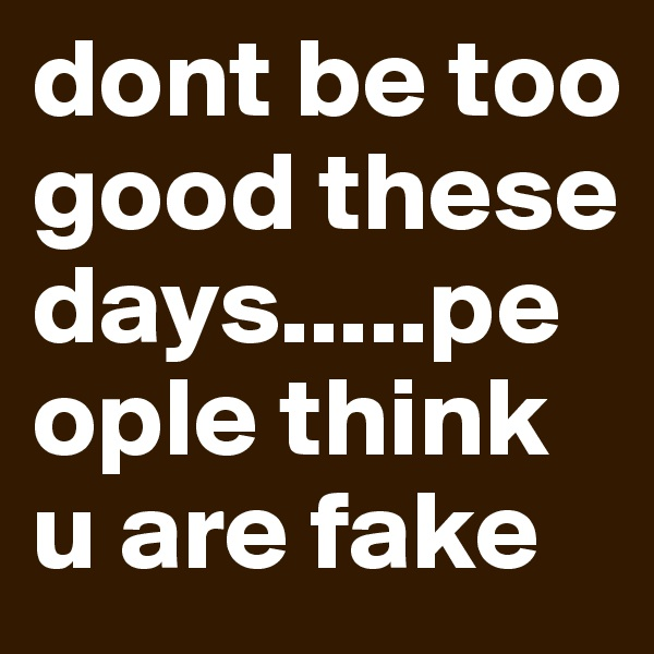 dont be too good these days.....people think u are fake