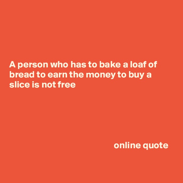 A person who has to bake a loaf of bread to earn the money to buy a slice is not free                                                             online quote