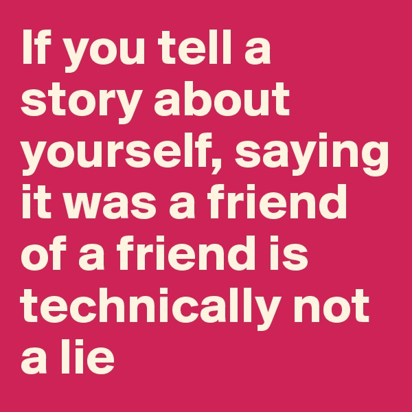 If you tell a story about yourself, saying it was a friend of a friend is technically not a lie