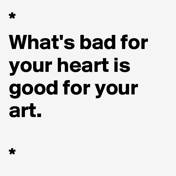 * What's bad for your heart is good for your art.   *