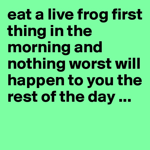 eat a live frog first thing in the morning and nothing worst will happen to you the rest of the day ...