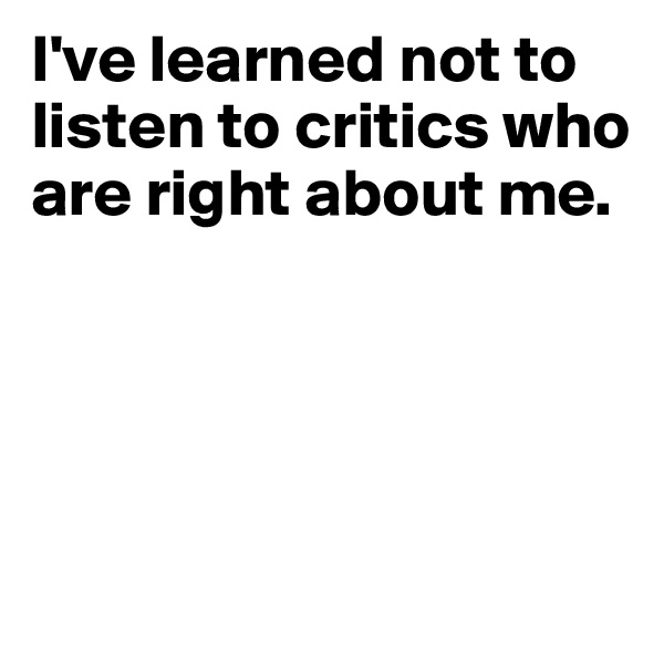 I've learned not to listen to critics who are right about me.