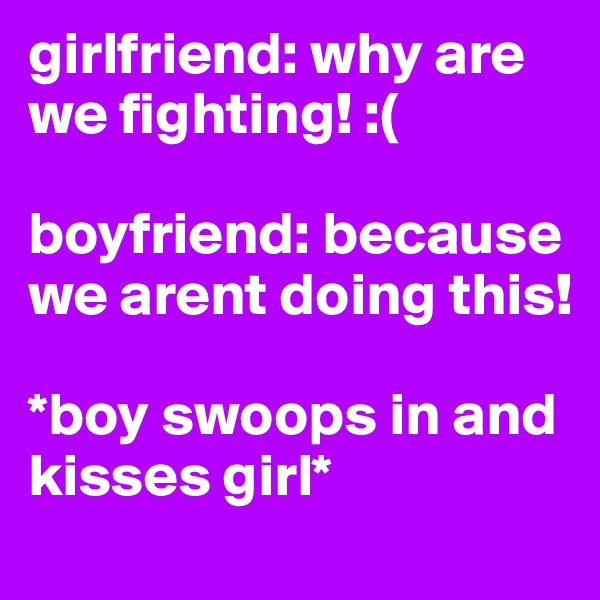 girlfriend: why are we fighting! :(  boyfriend: because we arent doing this!   *boy swoops in and kisses girl*