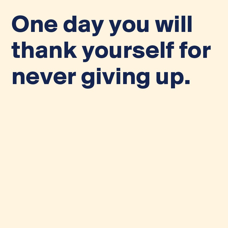 One day you will thank yourself for never giving up.