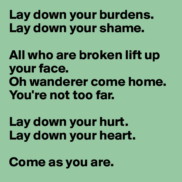 Lay down your burdens. Lay down your shame.  All who are broken lift up your face. Oh wanderer come home. You're not too far.  Lay down your hurt.  Lay down your heart.   Come as you are.