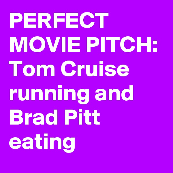 PERFECT MOVIE PITCH: Tom Cruise running and Brad Pitt eating