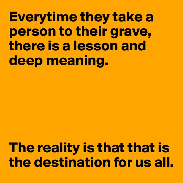 Everytime they take a person to their grave, there is a lesson and deep meaning.       The reality is that that is the destination for us all.