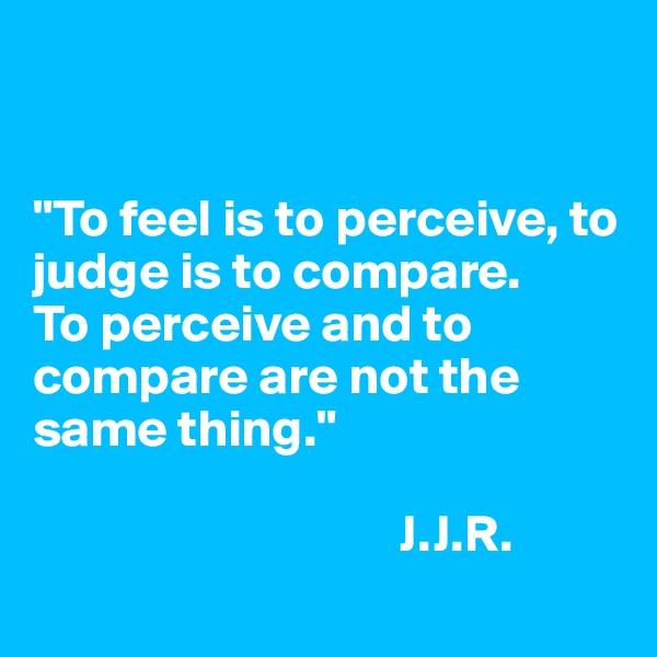 """To feel is to perceive, to judge is to compare. To perceive and to compare are not the same thing.""                                     J.J.R."