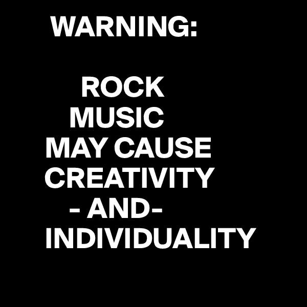 WARNING:             ROCK          MUSIC      MAY CAUSE      CREATIVITY          - AND-      INDIVIDUALITY