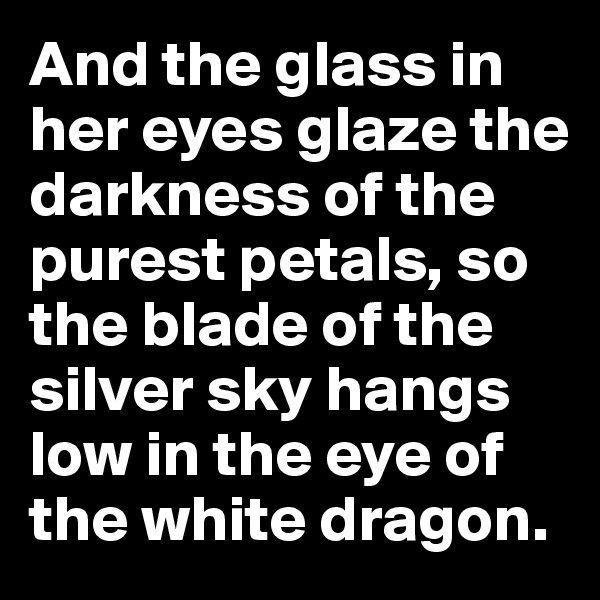 And the glass in her eyes glaze the darkness of the purest petals, so the blade of the silver sky hangs low in the eye of the white dragon.