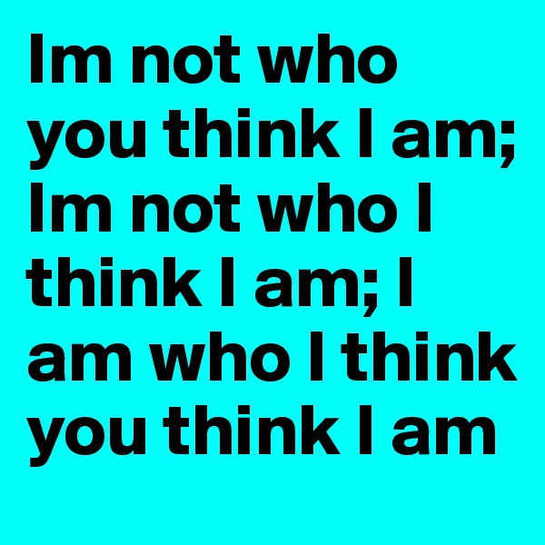 Im not who you think I am; Im not who I think I am; I am who I think you think I am