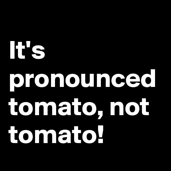 It's pronounced tomato, not tomato!